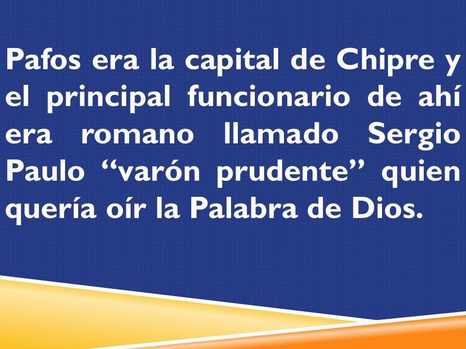 Pafos era la capital de Chipre y el principal funcionario de ahí era romano llamado Sergio Paulo varón prudente quien quería oír la Palabra de Dios.