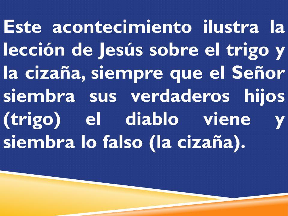 Este acontecimiento ilustra la lección de Jesús sobre el trigo y la cizaña, siempre que el Señor siembra sus verdaderos hijos (trigo) el diablo viene y siembra lo falso (la cizaña).