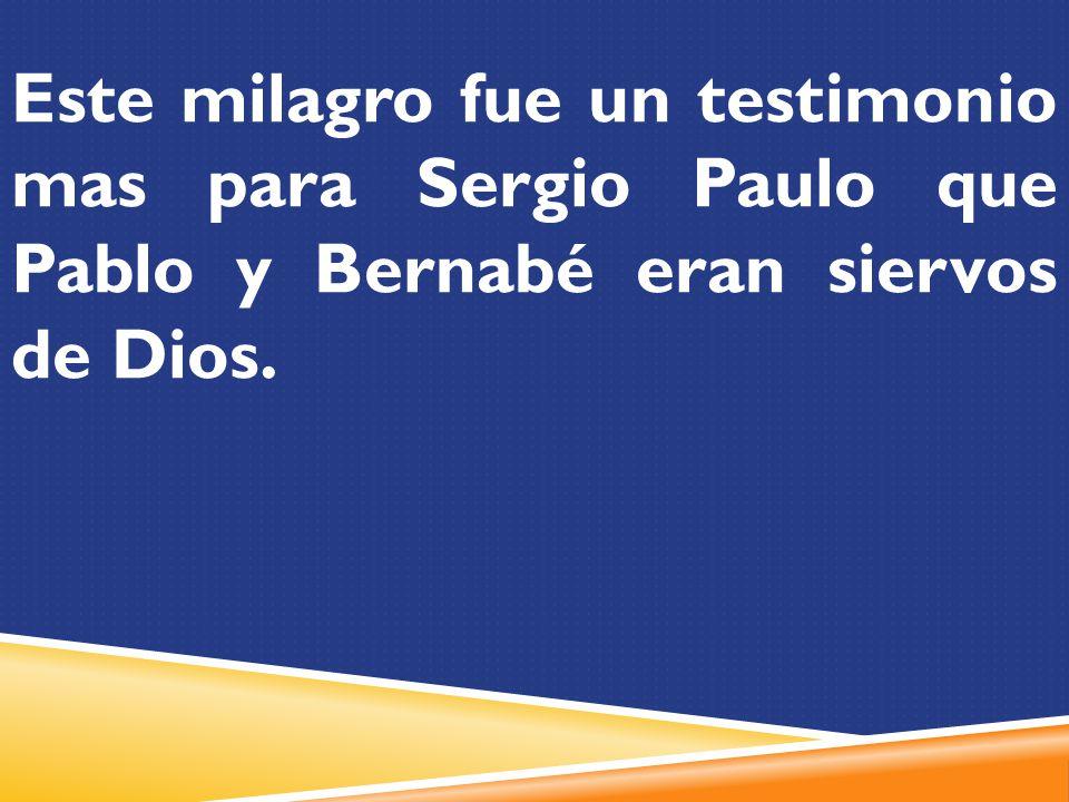 Este milagro fue un testimonio mas para Sergio Paulo que Pablo y Bernabé eran siervos de Dios.