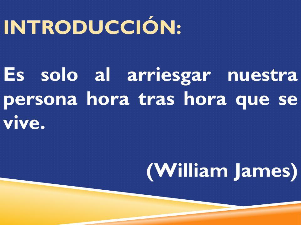 INTRODUCCIÓN: Es solo al arriesgar nuestra persona hora tras hora que se vive. (William James)
