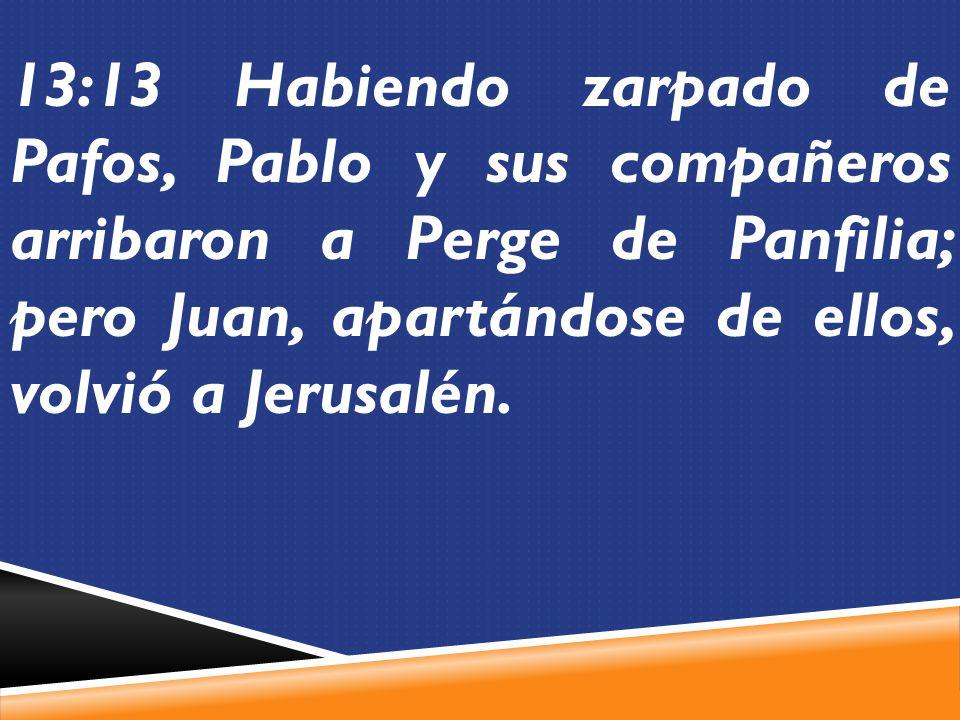 13:13 Habiendo zarpado de Pafos, Pablo y sus compañeros arribaron a Perge de Panfilia; pero Juan, apartándose de ellos, volvió a Jerusalén.
