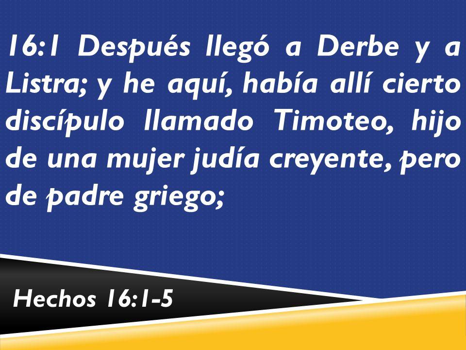 16:1 Después llegó a Derbe y a Listra; y he aquí, había allí cierto discípulo llamado Timoteo, hijo de una mujer judía creyente, pero de padre griego;