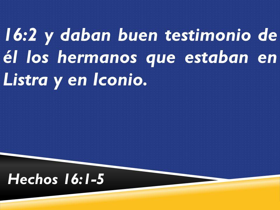 16:2 y daban buen testimonio de él los hermanos que estaban en Listra y en Iconio.