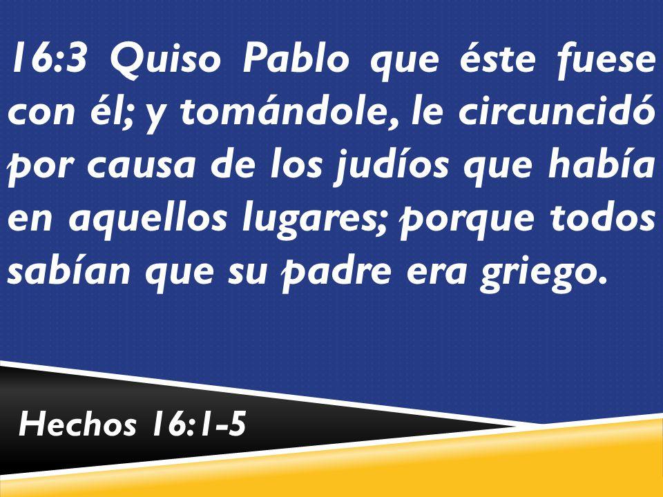 16:3 Quiso Pablo que éste fuese con él; y tomándole, le circuncidó por causa de los judíos que había en aquellos lugares; porque todos sabían que su padre era griego.