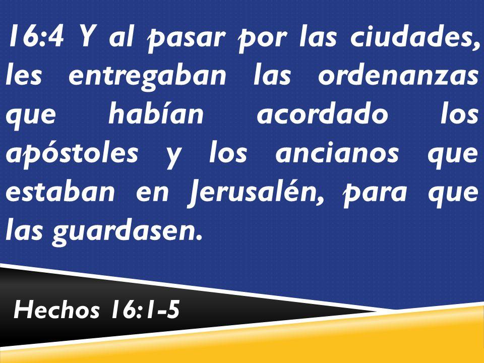 16:4 Y al pasar por las ciudades, les entregaban las ordenanzas que habían acordado los apóstoles y los ancianos que estaban en Jerusalén, para que las guardasen.