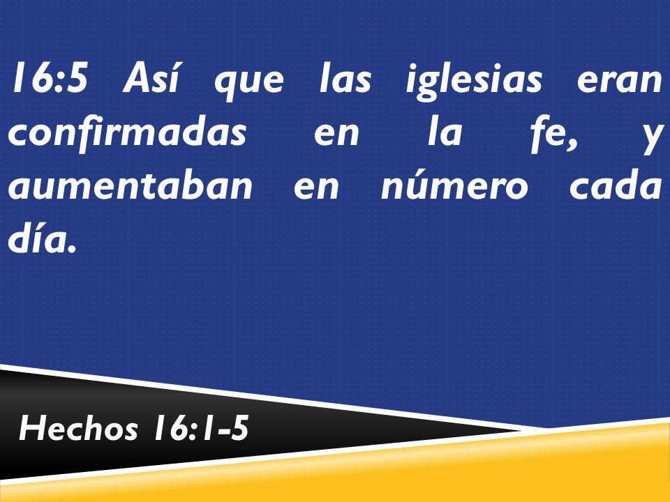 16:5 Así que las iglesias eran confirmadas en la fe, y aumentaban en número cada día.