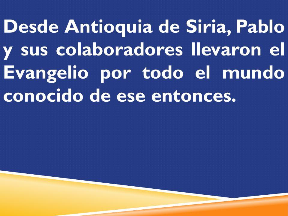 Desde Antioquia de Siria, Pablo y sus colaboradores llevaron el Evangelio por todo el mundo conocido de ese entonces.