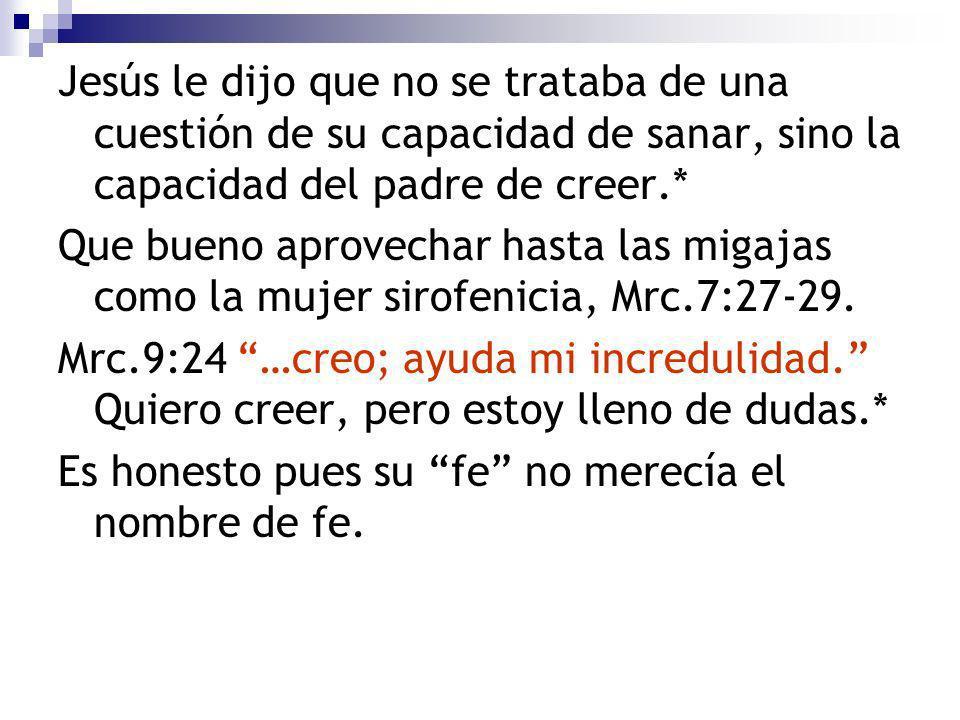 Jesús le dijo que no se trataba de una cuestión de su capacidad de sanar, sino la capacidad del padre de creer.*