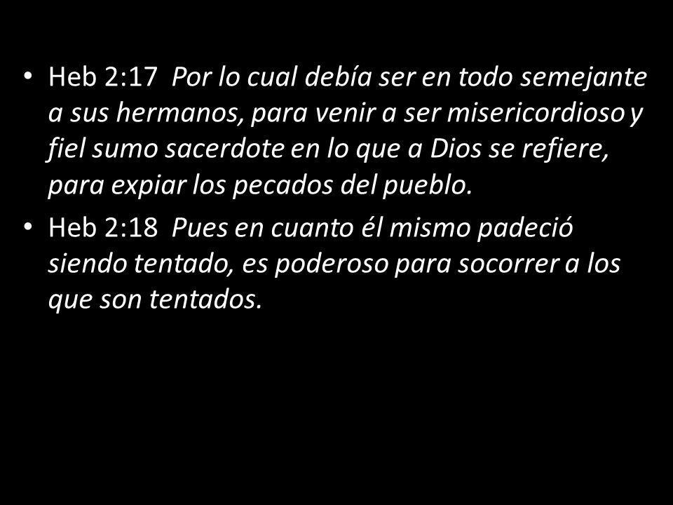 Heb 2:17 Por lo cual debía ser en todo semejante a sus hermanos, para venir a ser misericordioso y fiel sumo sacerdote en lo que a Dios se refiere, para expiar los pecados del pueblo.