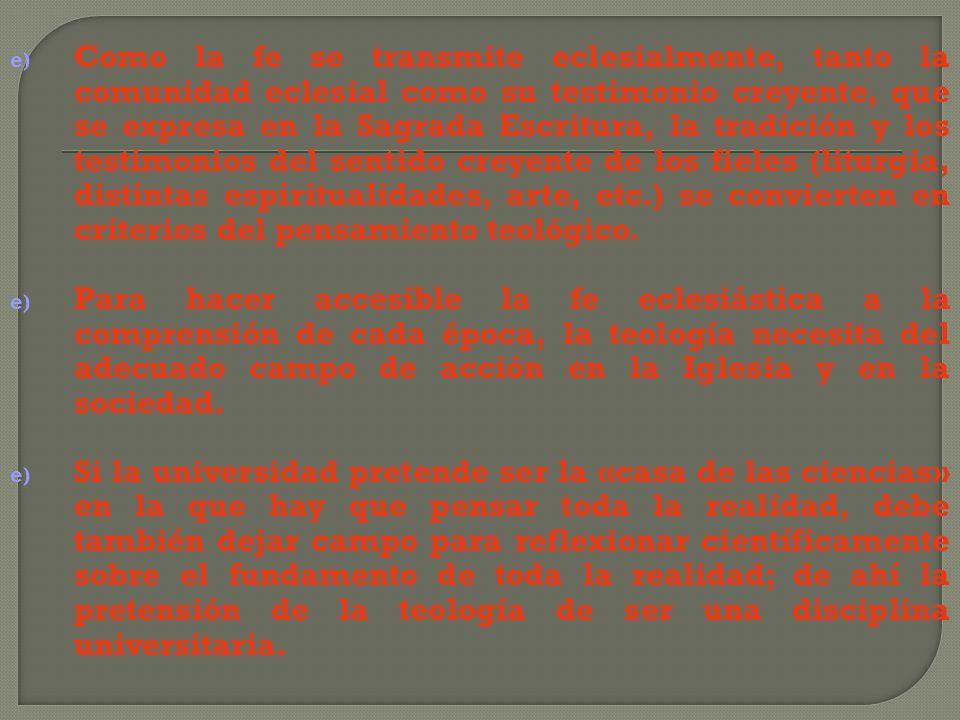 Como la fe se transmite eclesialmente, tanto la comunidad eclesial como su testimonio creyente, que se expresa en la Sagrada Escritura, la tradición y los testimonios del sentido creyente de los fieles (liturgia, distintas espiritualidades, arte, etc.) se convierten en criterios del pensamiento teológico.
