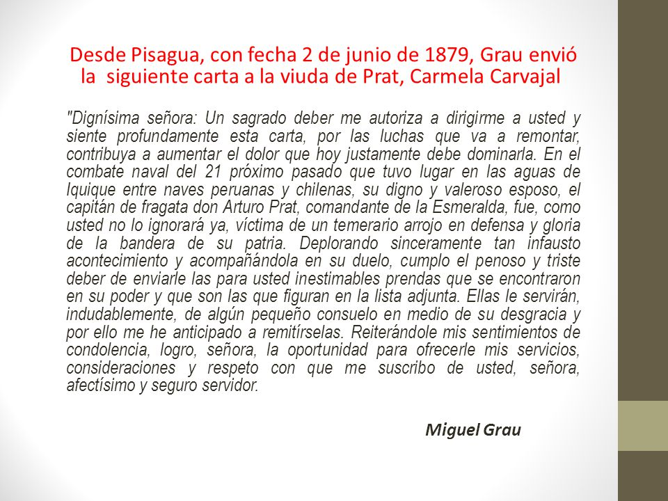 Desde Pisagua, con fecha 2 de junio de 1879, Grau envió la siguiente carta a la viuda de Prat, Carmela Carvajal