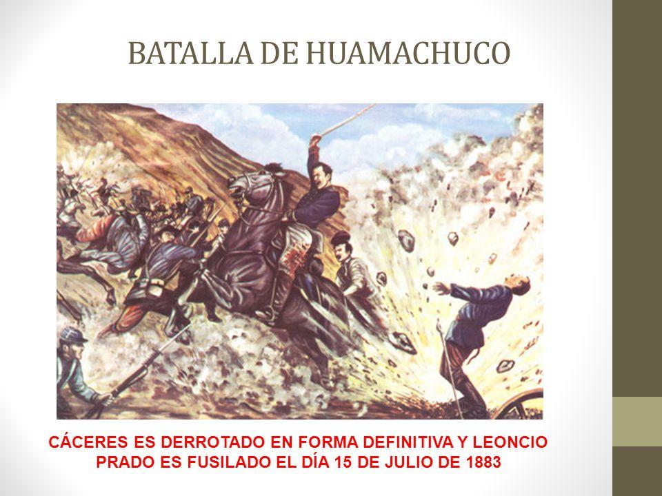 BATALLA DE HUAMACHUCO CÁCERES ES DERROTADO EN FORMA DEFINITIVA Y LEONCIO PRADO ES FUSILADO EL DÍA 15 DE JULIO DE 1883.