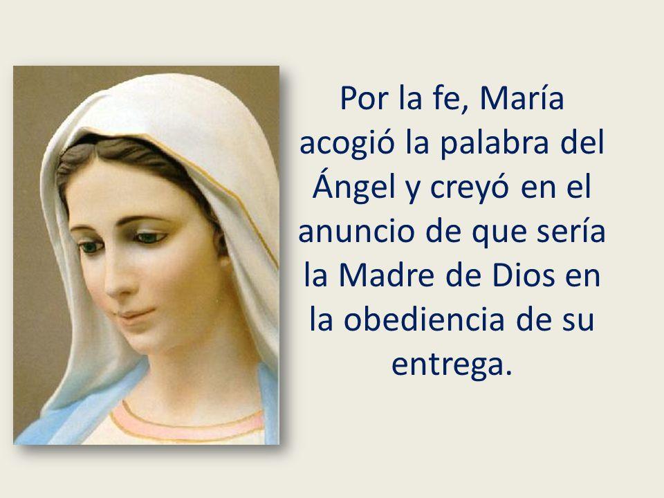 Por la fe, María acogió la palabra del Ángel y creyó en el anuncio de que sería la Madre de Dios en la obediencia de su entrega.