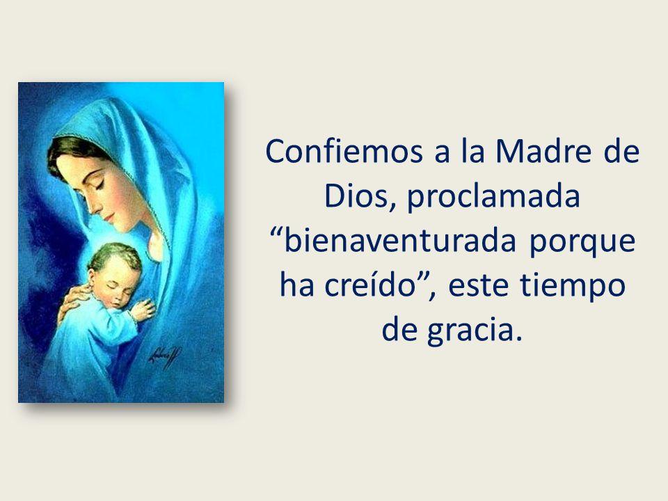 Confiemos a la Madre de Dios, proclamada bienaventurada porque ha creído , este tiempo de gracia.