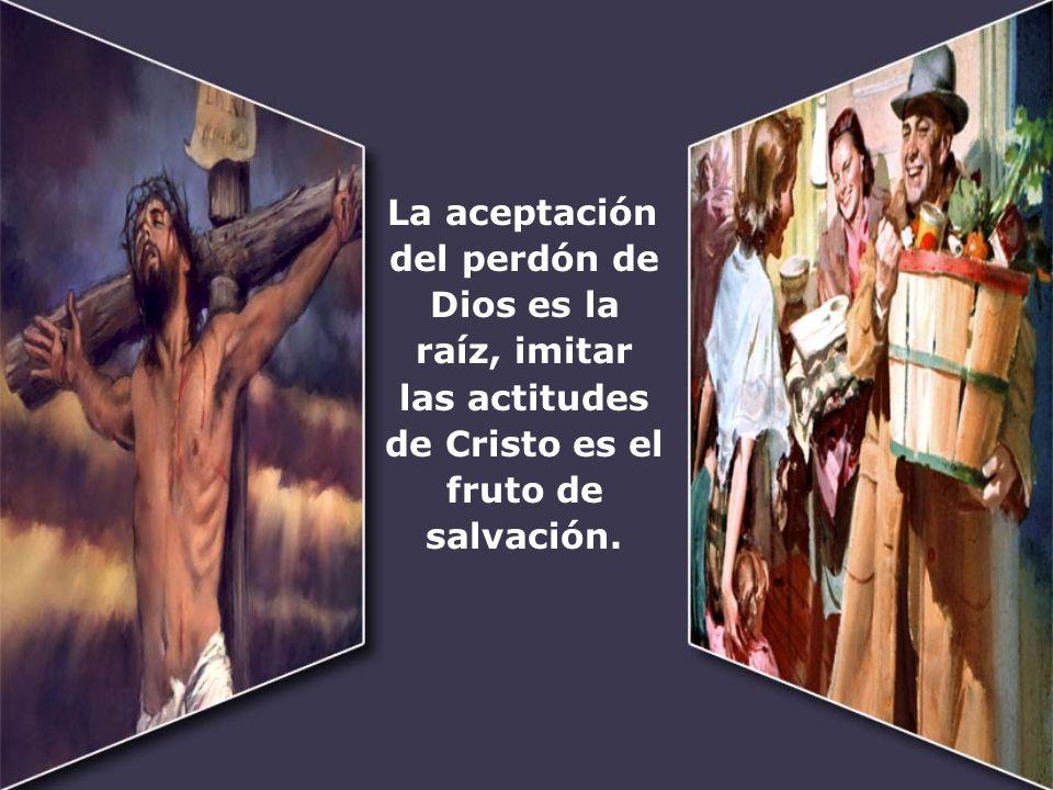 La aceptación del perdón de Dios es la raíz, imitar las actitudes de Cristo es el fruto de salvación.