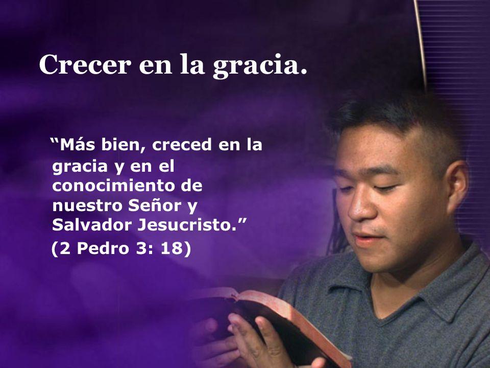 Crecer en la gracia. Más bien, creced en la gracia y en el conocimiento de nuestro Señor y Salvador Jesucristo.