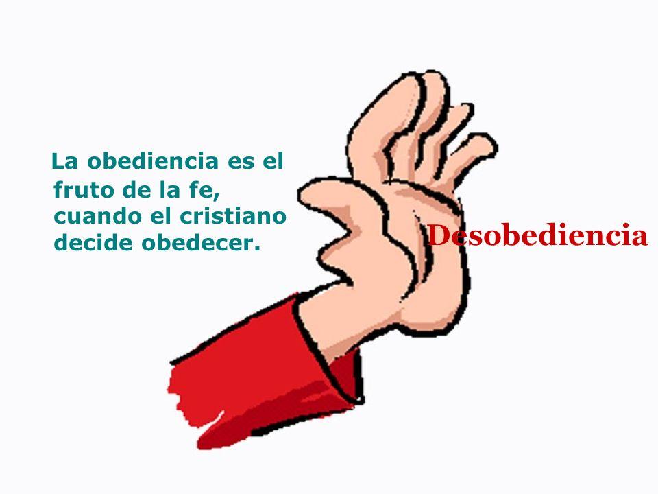 La obediencia es el fruto de la fe, cuando el cristiano decide obedecer.
