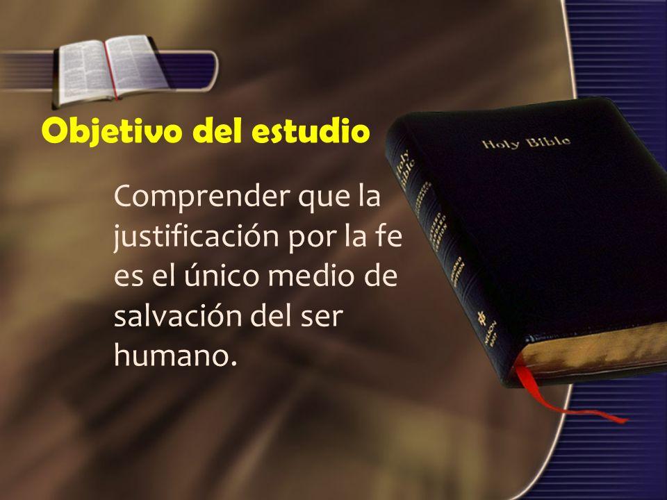 Objetivo del estudio Comprender que la justificación por la fe es el único medio de salvación del ser humano.