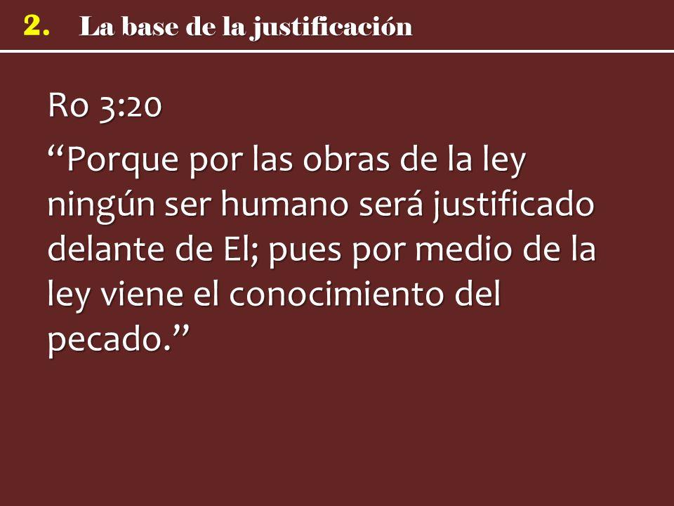 Ro 3:20 Porque por las obras de la ley ningún ser humano será justificado delante de El; pues por medio de la ley viene el conocimiento del pecado.