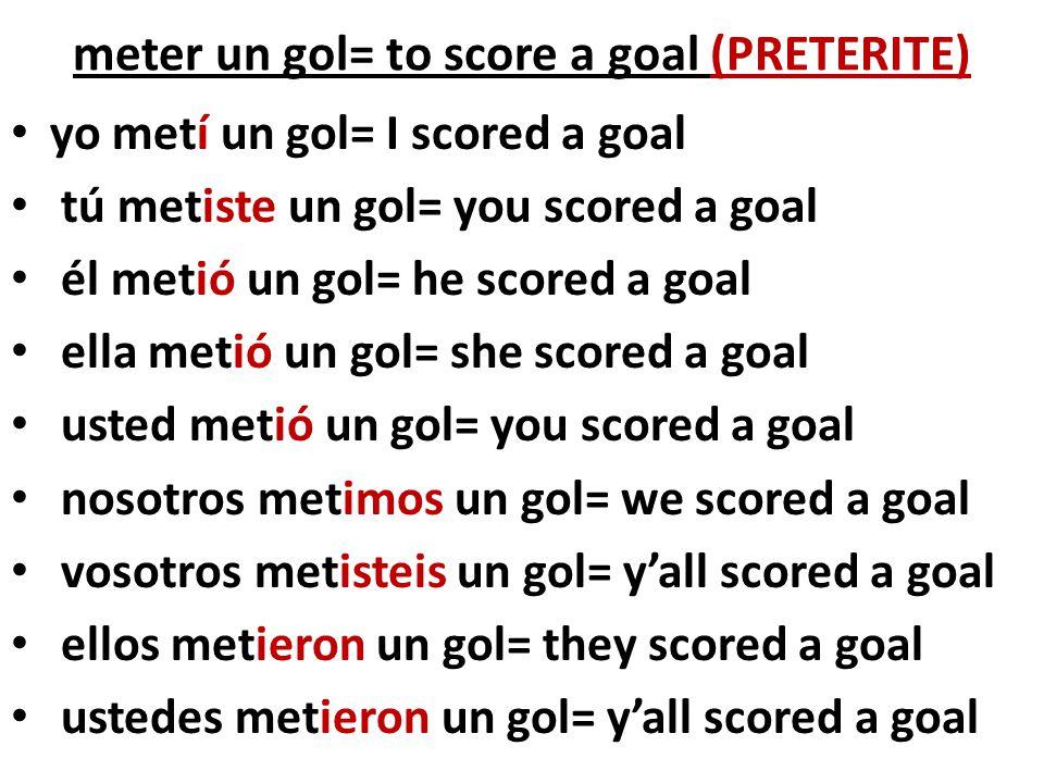 meter un gol= to score a goal (PRETERITE)