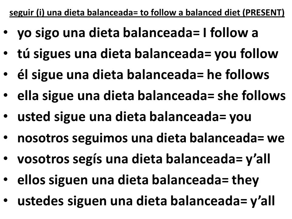 seguir (i) una dieta balanceada= to follow a balanced diet (PRESENT)