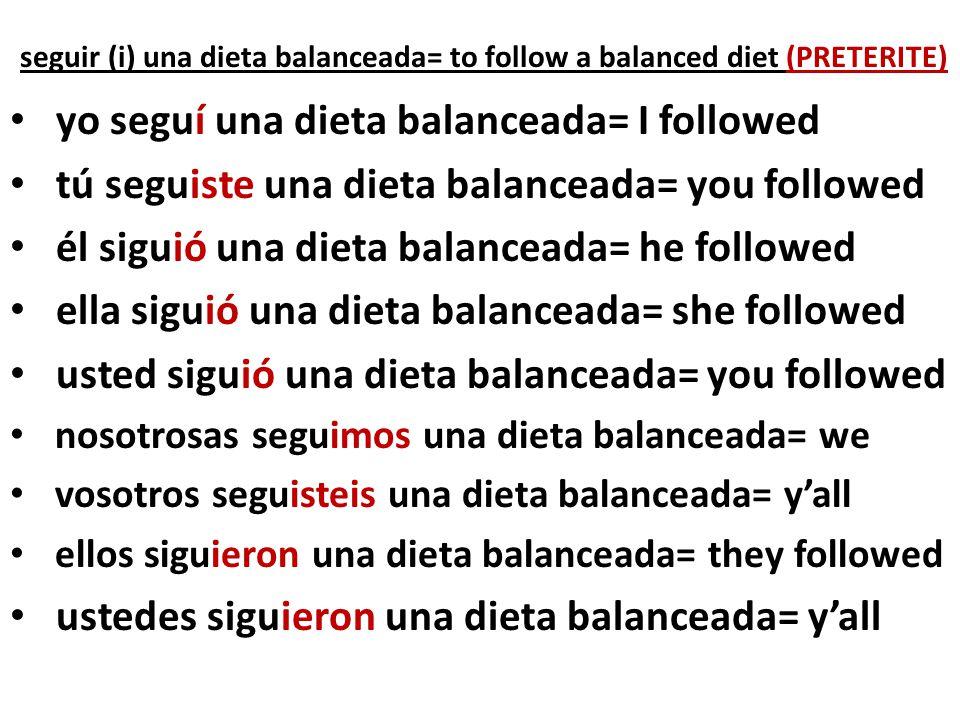 seguir (i) una dieta balanceada= to follow a balanced diet (PRETERITE)