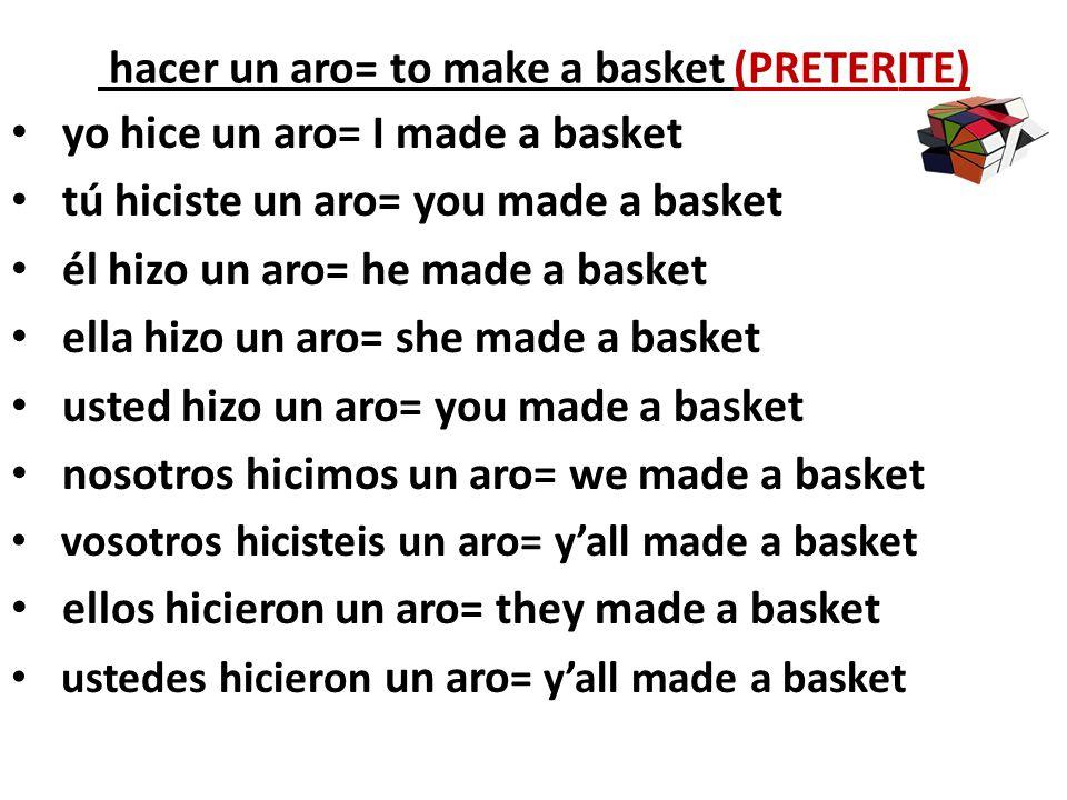 hacer un aro= to make a basket (PRETERITE)