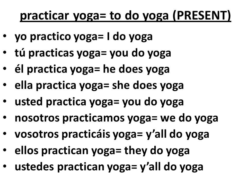practicar yoga= to do yoga (PRESENT)