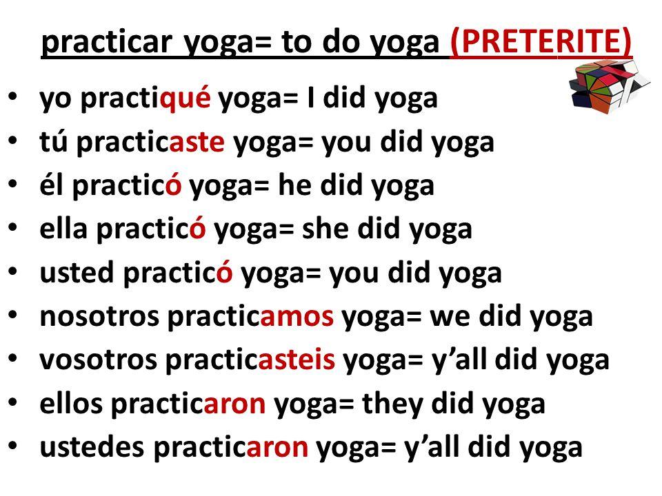 practicar yoga= to do yoga (PRETERITE)