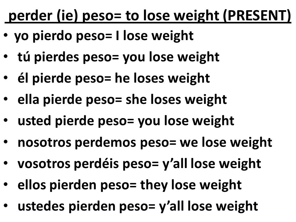 perder (ie) peso= to lose weight (PRESENT)