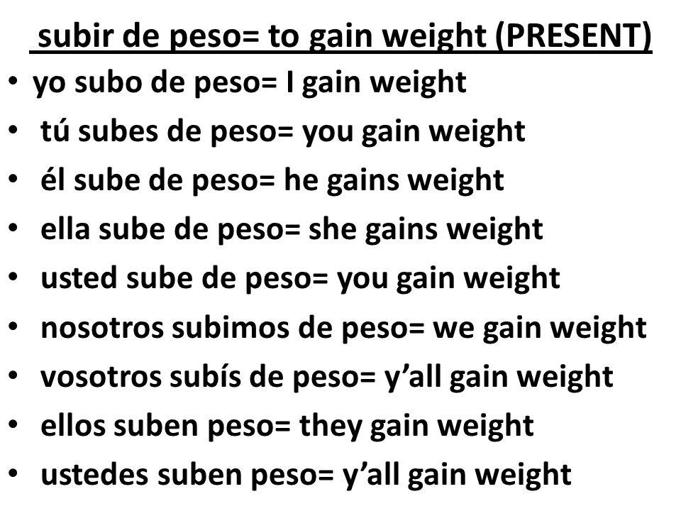 subir de peso= to gain weight (PRESENT)