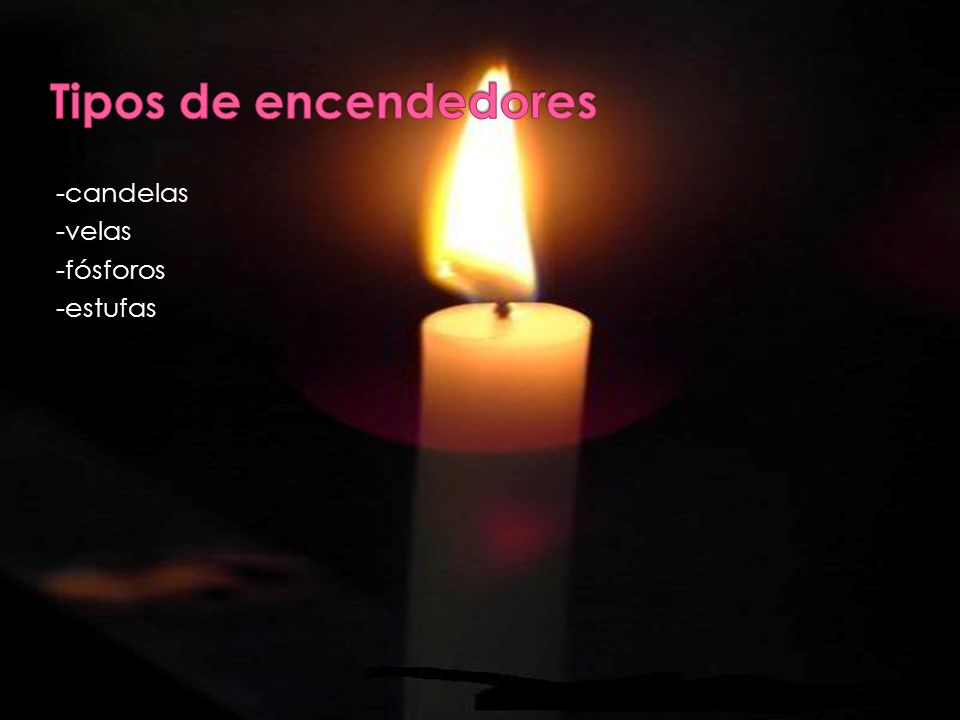 Tipos de encendedores -candelas -velas -fósforos -estufas