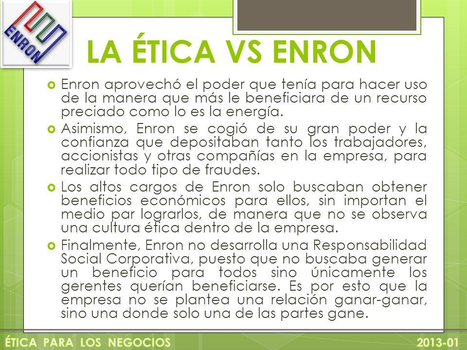 LA ÉTICA VS ENRON Enron aprovechó el poder que tenía para hacer uso de la manera que más le beneficiara de un recurso preciado como lo es la energía.