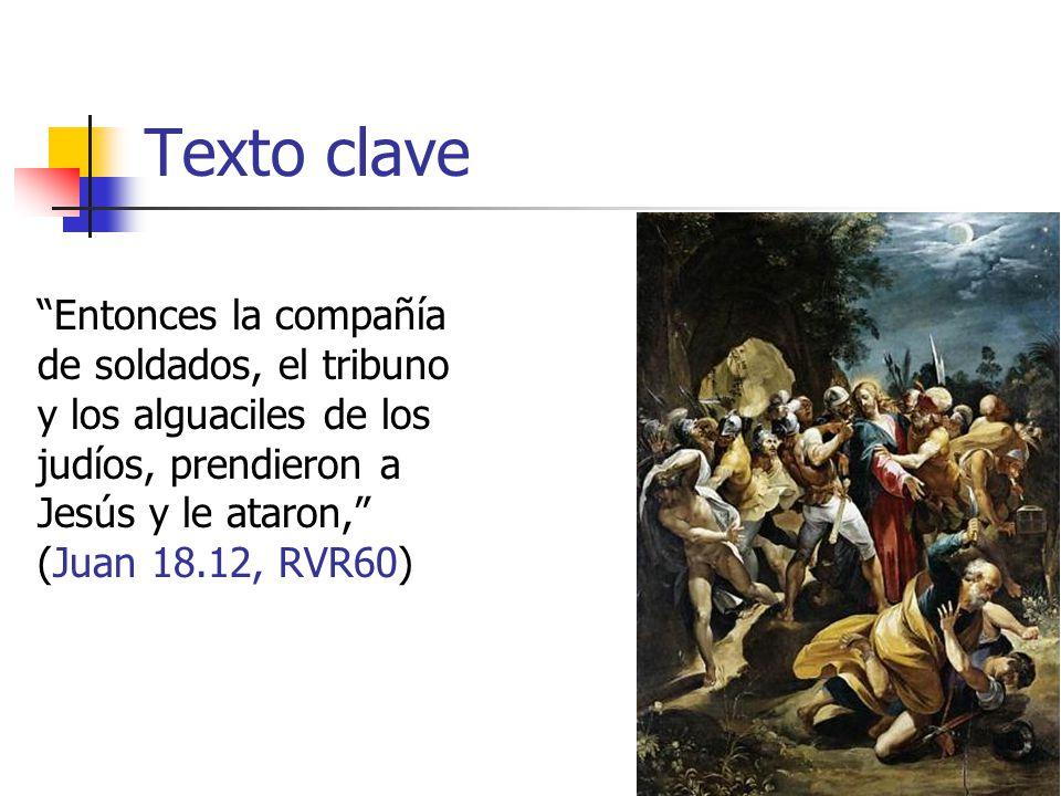 Texto clave Entonces la compañía de soldados, el tribuno y los alguaciles de los judíos, prendieron a Jesús y le ataron, (Juan 18.12, RVR60)
