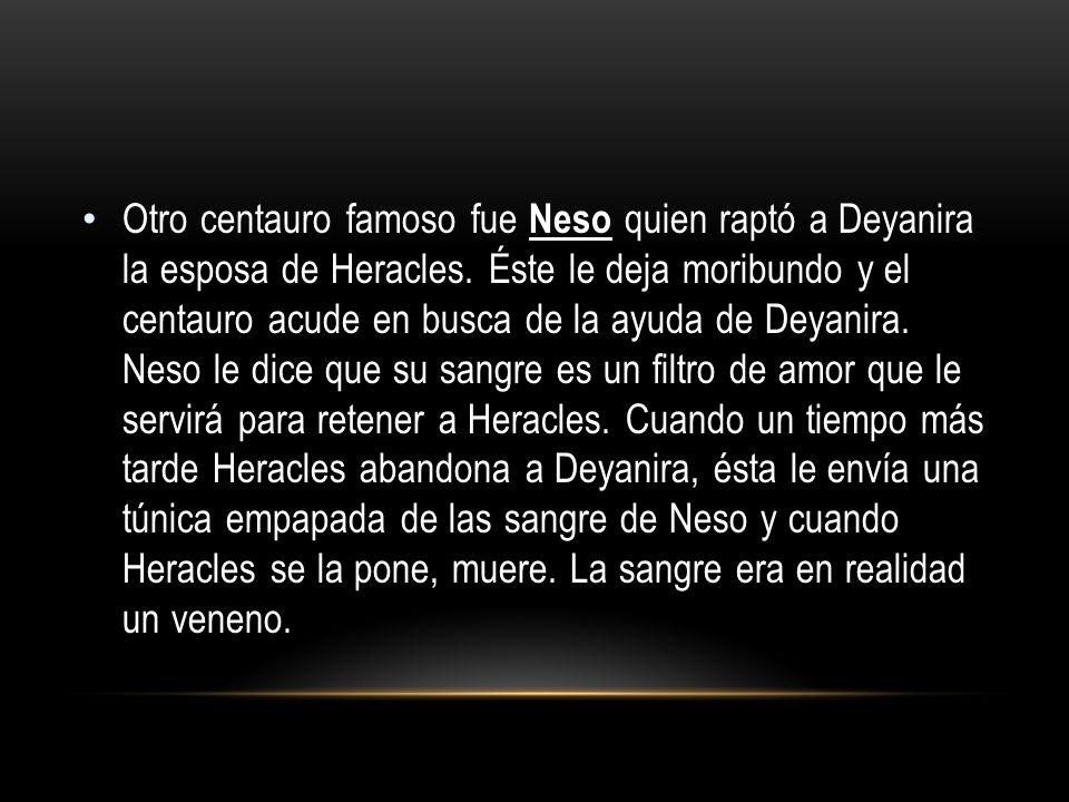 Otro centauro famoso fue Neso quien raptó a Deyanira la esposa de Heracles.