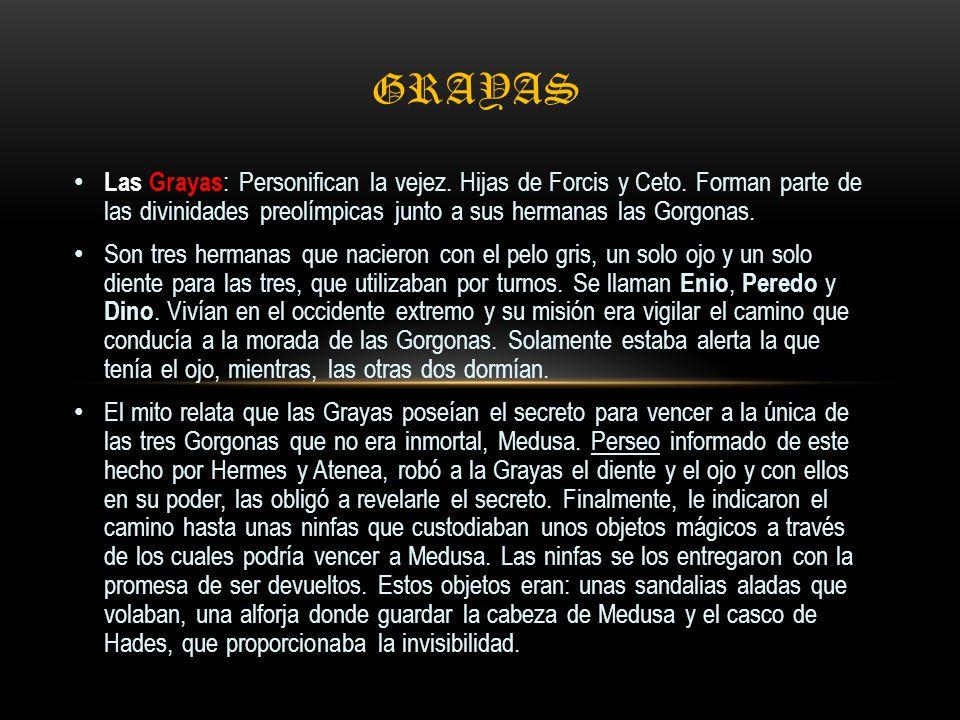 Grayas Las Grayas: Personifican la vejez. Hijas de Forcis y Ceto. Forman parte de las divinidades preolímpicas junto a sus hermanas las Gorgonas.