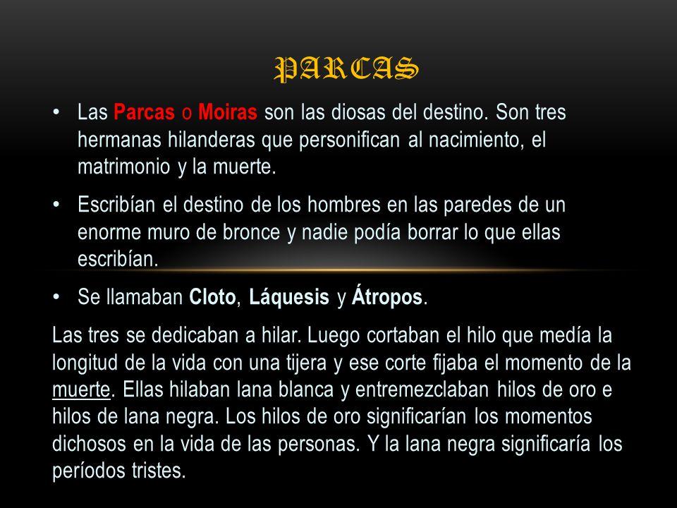 parcas Las Parcas o Moiras son las diosas del destino. Son tres hermanas hilanderas que personifican al nacimiento, el matrimonio y la muerte.
