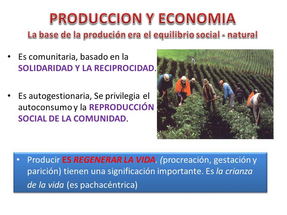 PRODUCCION Y ECONOMIA La base de la produción era el equilibrio social - natural. Es comunitaria, basado en la SOLIDARIDAD Y LA RECIPROCIDAD.