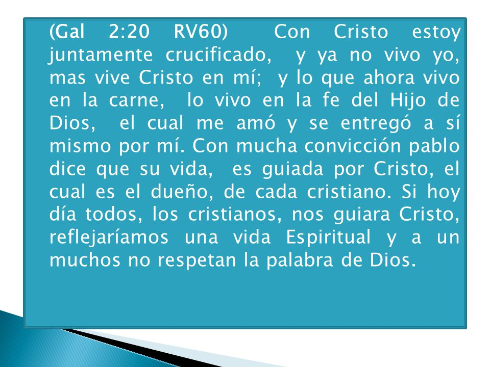 (Gal 2:20 RV60) Con Cristo estoy juntamente crucificado, y ya no vivo yo, mas vive Cristo en mí; y lo que ahora vivo en la carne, lo vivo en la fe del Hijo de Dios, el cual me amó y se entregó a sí mismo por mí.