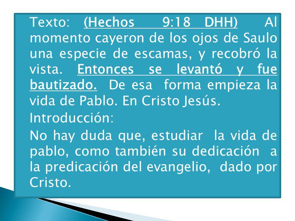 Texto: (Hechos 9:18 DHH) Al momento cayeron de los ojos de Saulo una especie de escamas, y recobró la vista. Entonces se levantó y fue bautizado. De esa forma empieza la vida de Pablo. En Cristo Jesús.