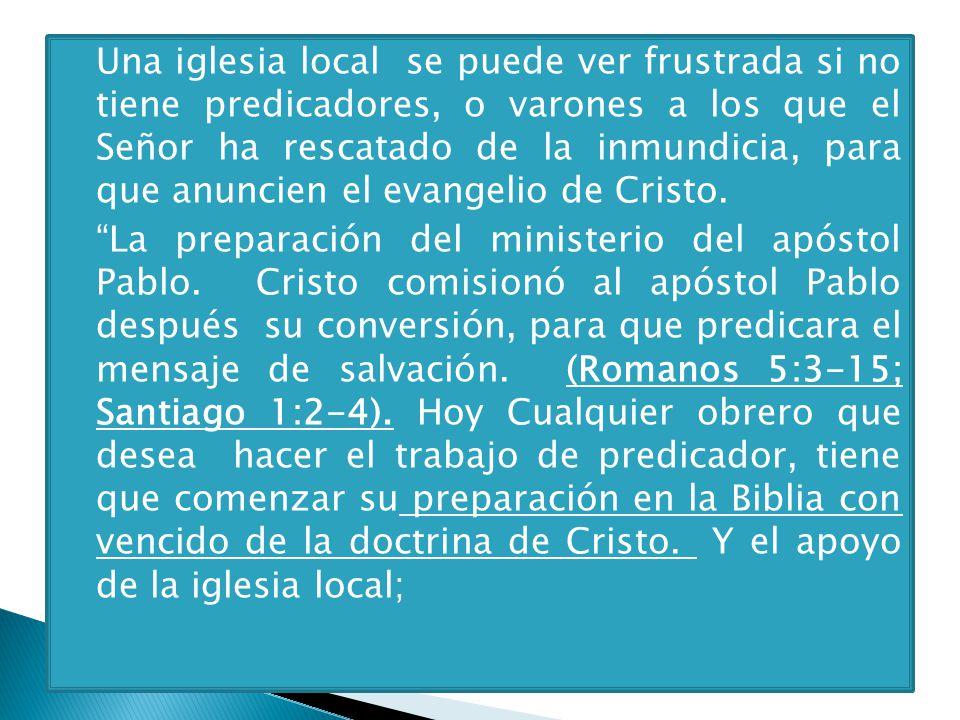 Una iglesia local se puede ver frustrada si no tiene predicadores, o varones a los que el Señor ha rescatado de la inmundicia, para que anuncien el evangelio de Cristo.