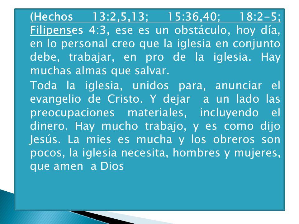 (Hechos 13:2,5,13; 15:36,40; 18:2-5; Filipenses 4:3, ese es un obstáculo, hoy día, en lo personal creo que la iglesia en conjunto debe, trabajar, en pro de la iglesia. Hay muchas almas que salvar.
