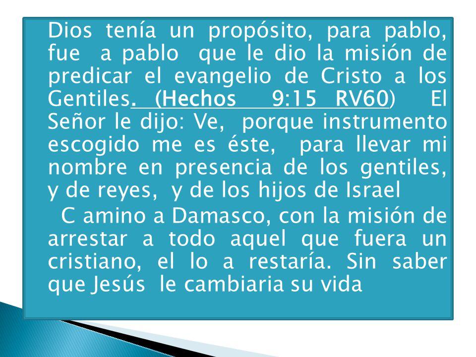Dios tenía un propósito, para pablo, fue a pablo que le dio la misión de predicar el evangelio de Cristo a los Gentiles. (Hechos 9:15 RV60) El Señor le dijo: Ve, porque instrumento escogido me es éste, para llevar mi nombre en presencia de los gentiles, y de reyes, y de los hijos de Israel