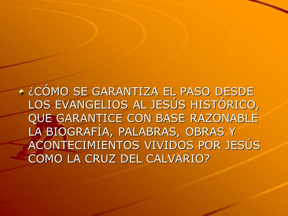 ¿CÓMO SE GARANTIZA EL PASO DESDE LOS EVANGELIOS AL JESÚS HISTÓRICO, QUE GARANTICE CON BASE RAZONABLE LA BIOGRAFÍA, PALABRAS, OBRAS Y ACONTECIMIENTOS VIVIDOS POR JESÚS COMO LA CRUZ DEL CALVARIO