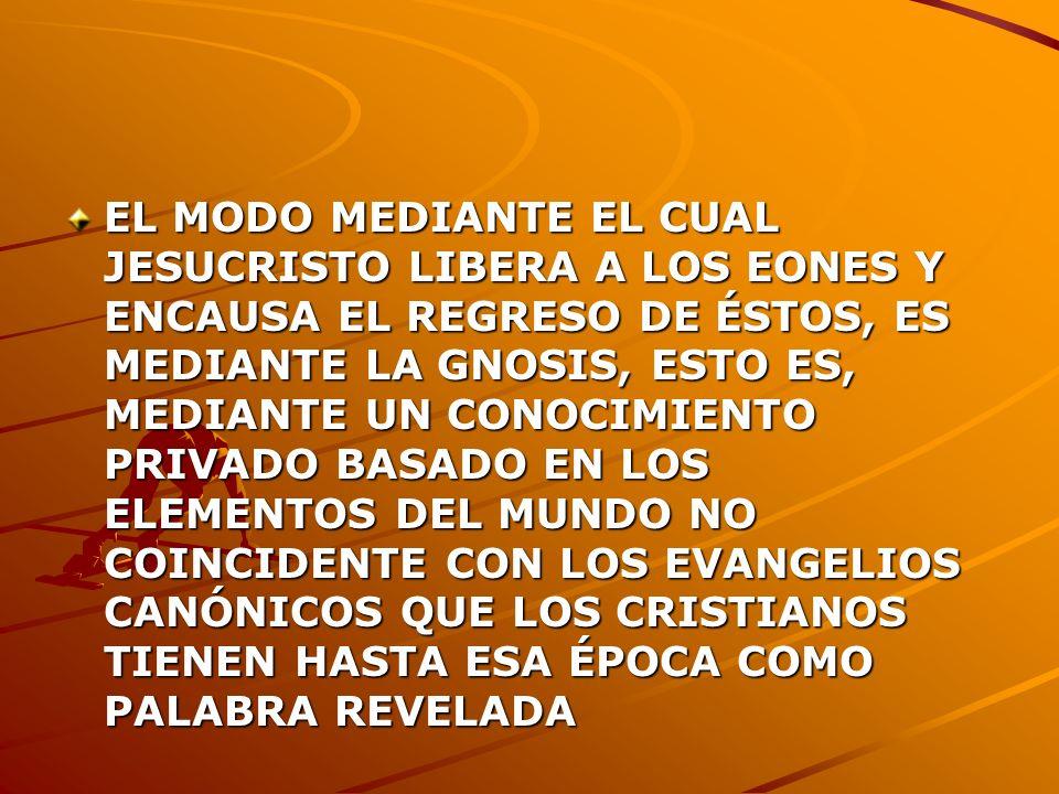 EL MODO MEDIANTE EL CUAL JESUCRISTO LIBERA A LOS EONES Y ENCAUSA EL REGRESO DE ÉSTOS, ES MEDIANTE LA GNOSIS, ESTO ES, MEDIANTE UN CONOCIMIENTO PRIVADO BASADO EN LOS ELEMENTOS DEL MUNDO NO COINCIDENTE CON LOS EVANGELIOS CANÓNICOS QUE LOS CRISTIANOS TIENEN HASTA ESA ÉPOCA COMO PALABRA REVELADA