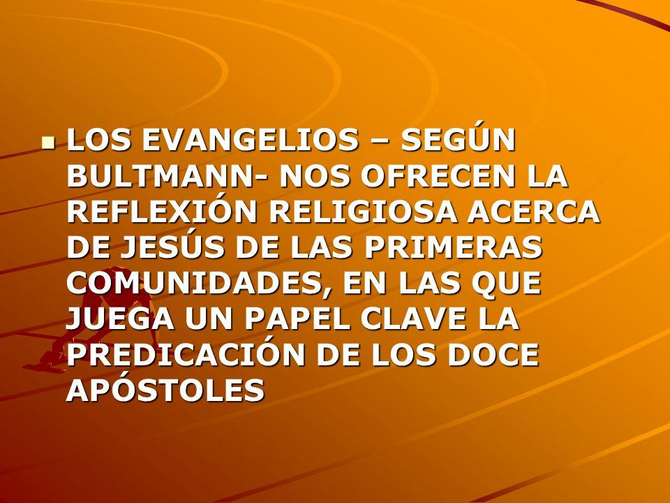 LOS EVANGELIOS – SEGÚN BULTMANN- NOS OFRECEN LA REFLEXIÓN RELIGIOSA ACERCA DE JESÚS DE LAS PRIMERAS COMUNIDADES, EN LAS QUE JUEGA UN PAPEL CLAVE LA PREDICACIÓN DE LOS DOCE APÓSTOLES