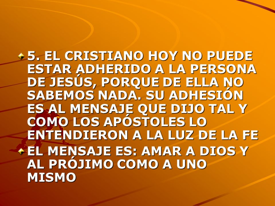 5. EL CRISTIANO HOY NO PUEDE ESTAR ADHERIDO A LA PERSONA DE JESÚS, PORQUE DE ELLA NO SABEMOS NADA. SU ADHESIÓN ES AL MENSAJE QUE DIJO TAL Y COMO LOS APÓSTOLES LO ENTENDIERON A LA LUZ DE LA FE