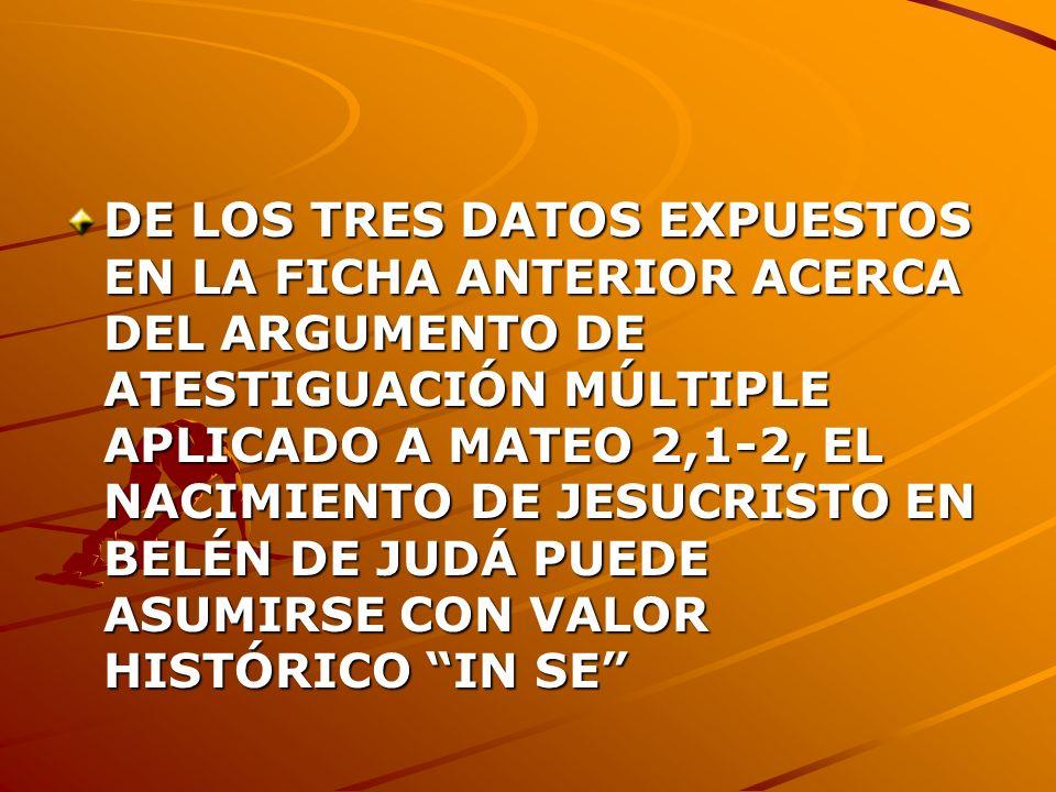 DE LOS TRES DATOS EXPUESTOS EN LA FICHA ANTERIOR ACERCA DEL ARGUMENTO DE ATESTIGUACIÓN MÚLTIPLE APLICADO A MATEO 2,1-2, EL NACIMIENTO DE JESUCRISTO EN BELÉN DE JUDÁ PUEDE ASUMIRSE CON VALOR HISTÓRICO IN SE