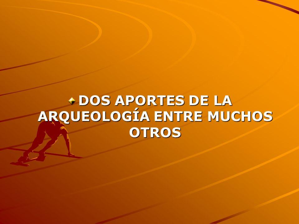 DOS APORTES DE LA ARQUEOLOGÍA ENTRE MUCHOS OTROS