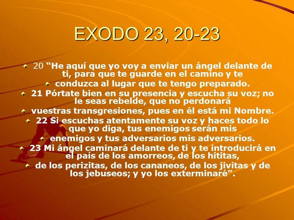 EXODO 23, 20-23 20 He aquí que yo voy a enviar un ángel delante de ti, para que te guarde en el camino y te.